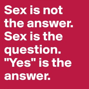 Sex-is-not-the-answer-Sex-is-the-question-Yes-is-t